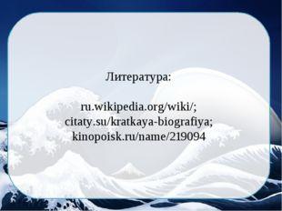 Литература: ru.wikipedia.org/wiki/; citaty.su/kratkaya-biografiya; kinopoisk.