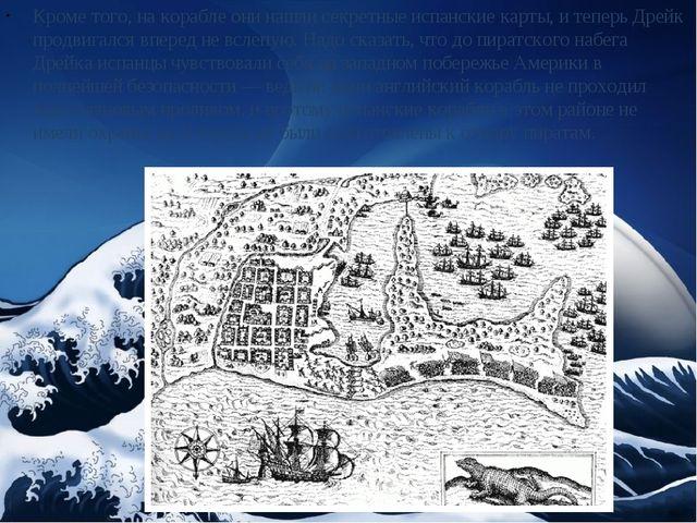 Кроме того, на корабле они нашли секретные испанские карты, и теперь Дрейк пр...