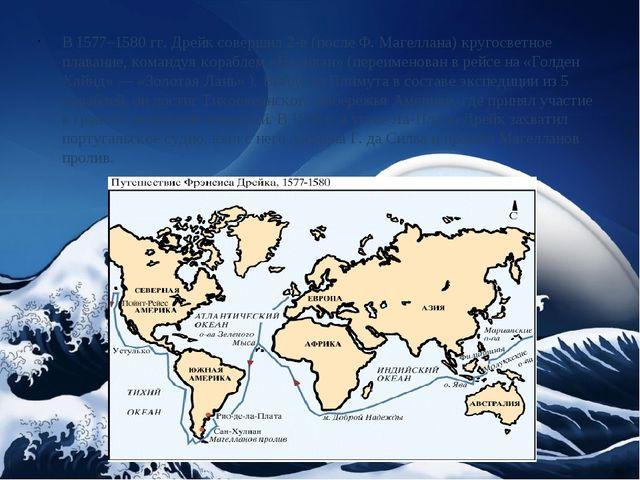 В 1577–1580 гг. Дрейк совершил 2-е (послеФ. Магеллана) кругосветное плавание...