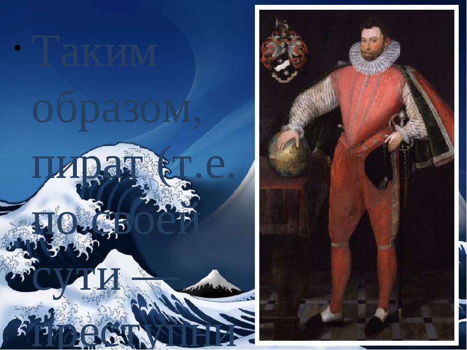 Таким образом, пират (т.е. по своей сути — преступник) не только совершил кру...