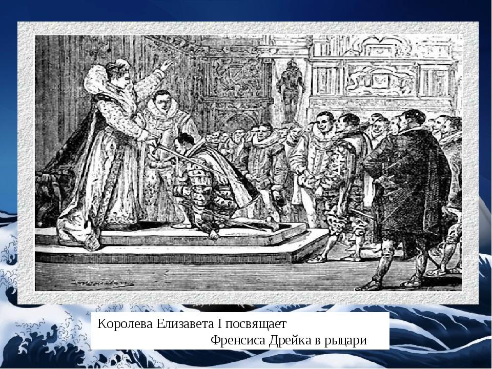Королева Елизавета I посвящает Френсиса Дрейка в рыцари