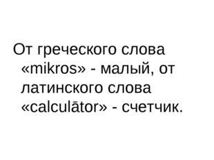 От греческого слова «mikros» - малый, от латинского слова «calculātor» - счет