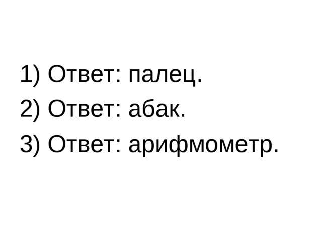 1) Ответ: палец. 2) Ответ: абак. 3) Ответ: арифмометр.