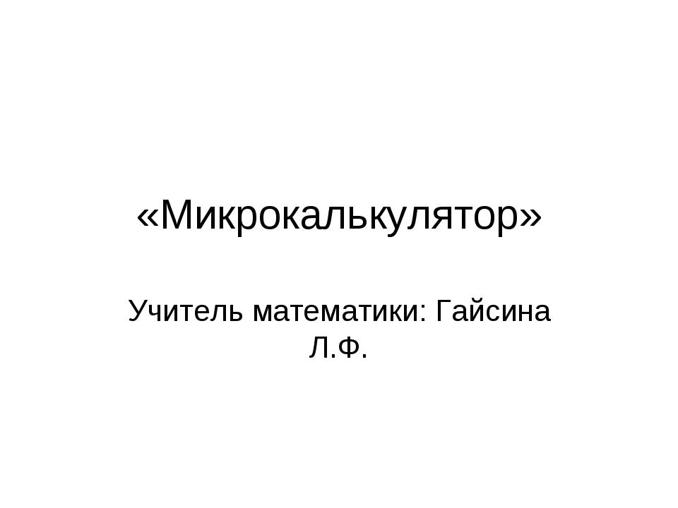 «Микрокалькулятор» Учитель математики: Гайсина Л.Ф.