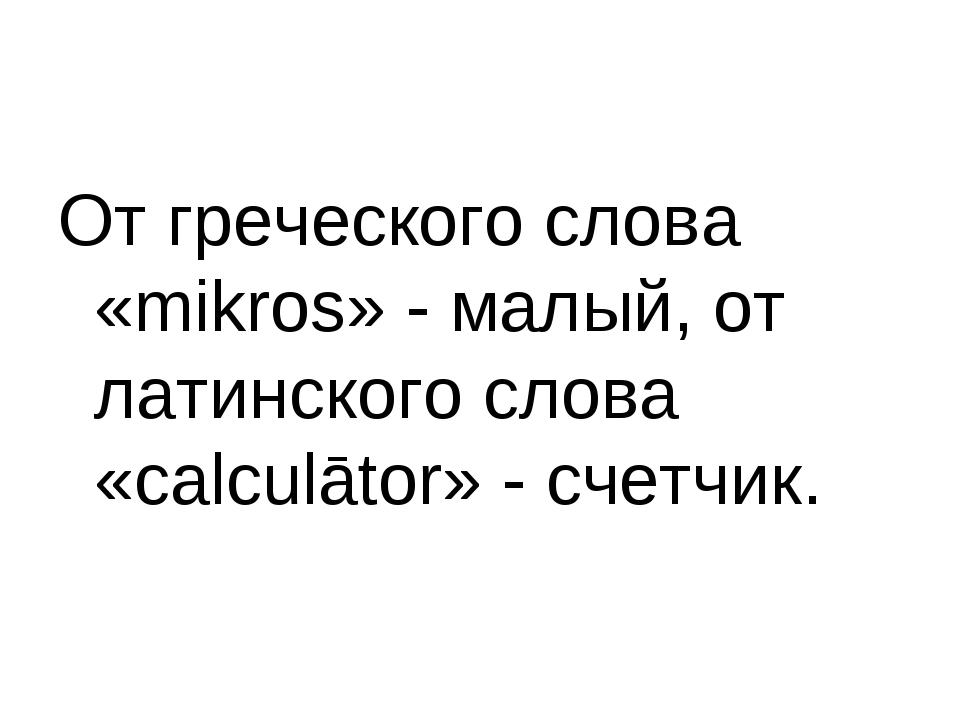 От греческого слова «mikros» - малый, от латинского слова «calculātor» - счет...