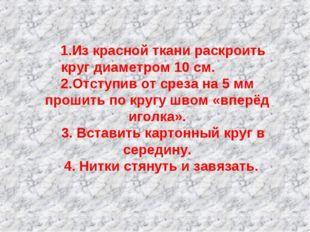 1.Из красной ткани раскроить круг диаметром 10 см. 2.Отступив от среза на 5