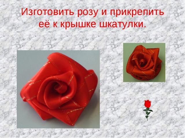 Изготовить розу и прикрепить её к крышке шкатулки.