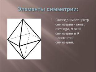 Октаэдр имеет центр симметрии - центр октаэдра, 9 осей симметрии и 9 плоскост