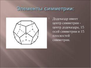 Додекаэдр имеет центр симметрии - центр додекаэдра, 15 осей симметрии и 15 пл