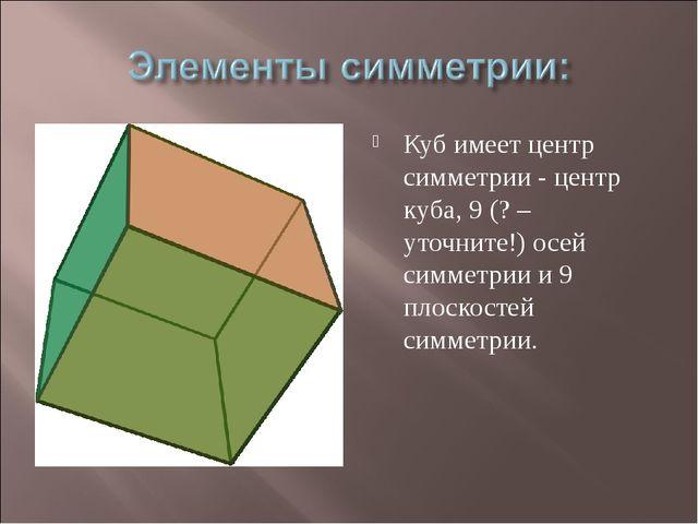 Куб имеет центр симметрии - центр куба, 9 (? – уточните!) осей симметрии и 9...