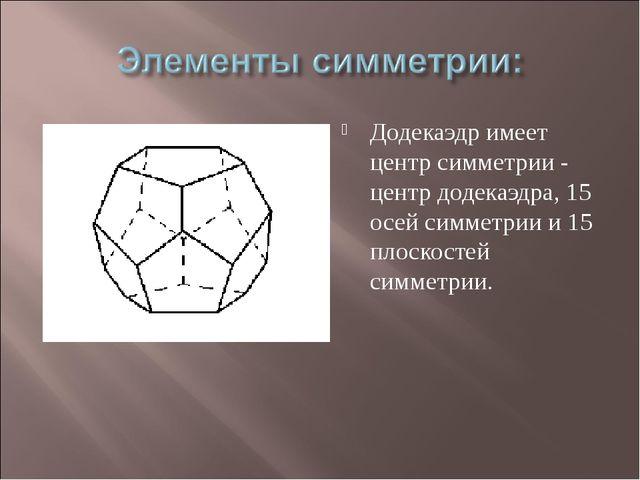 Додекаэдр имеет центр симметрии - центр додекаэдра, 15 осей симметрии и 15 пл...