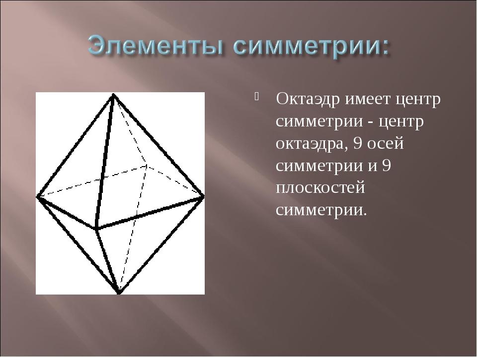 Октаэдр имеет центр симметрии - центр октаэдра, 9 осей симметрии и 9 плоскост...
