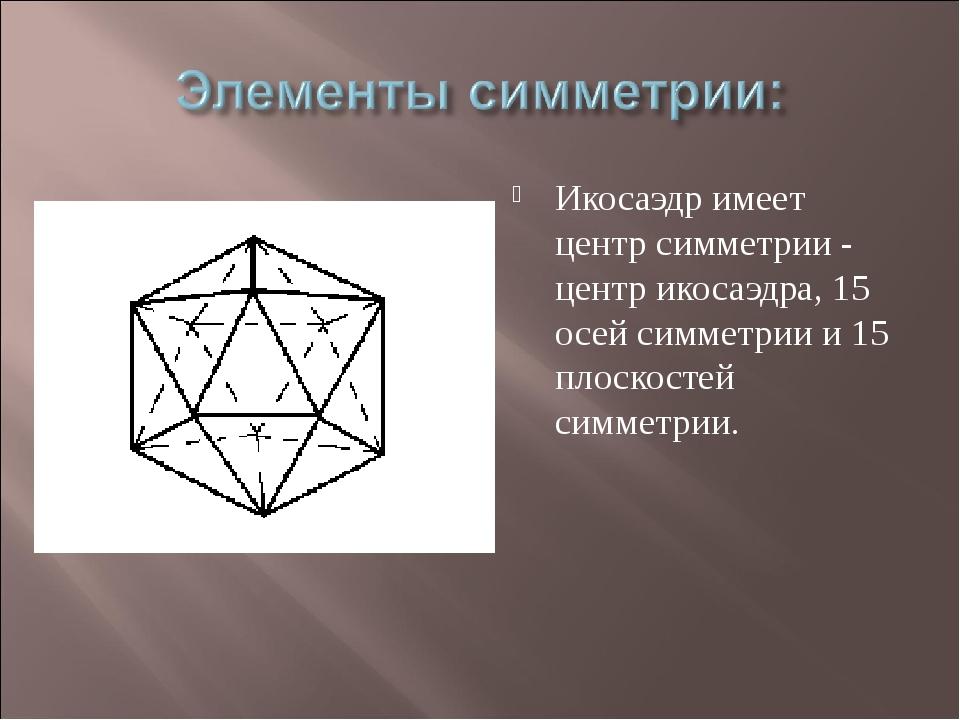 Икосаэдр имеет центр симметрии - центр икосаэдра, 15 осей симметрии и 15 плос...