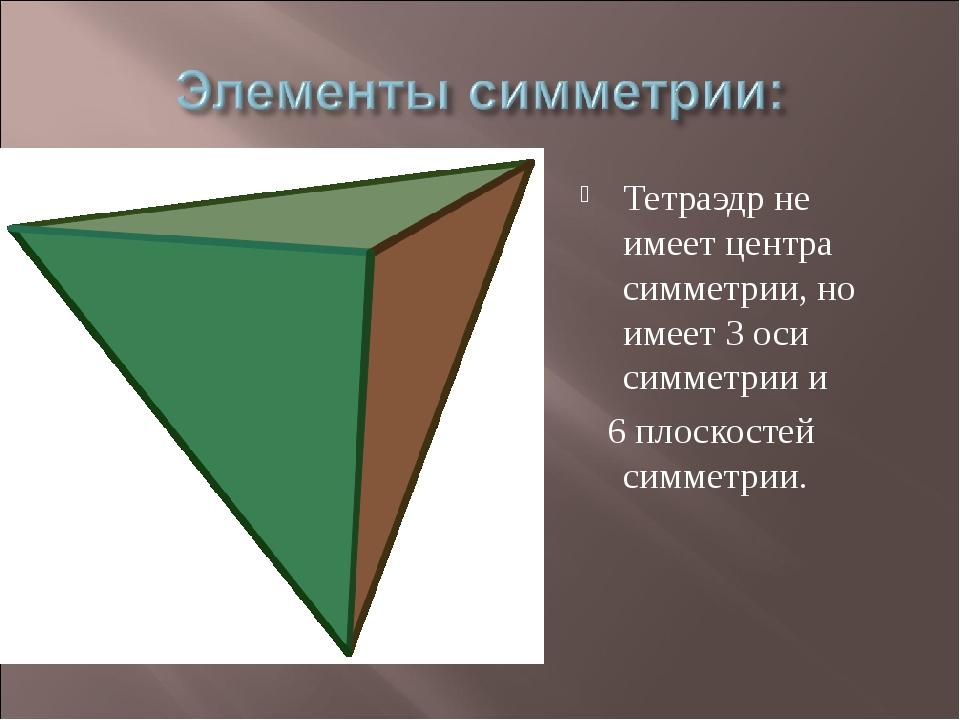 Тетраэдр не имеет центра симметрии, но имеет 3 оси симметрии и 6 плоскостей с...