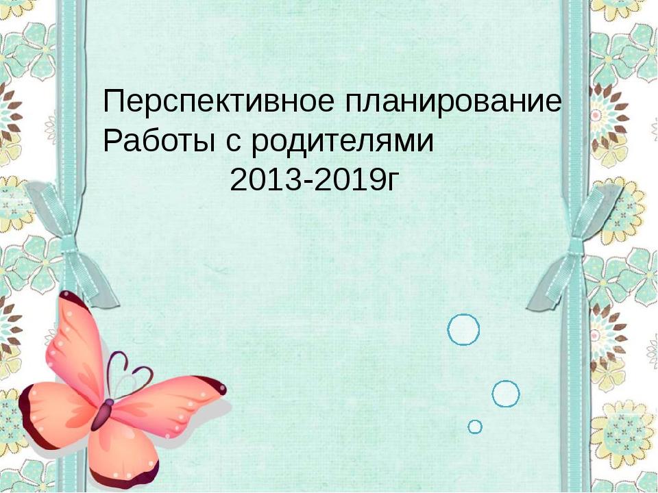 Перспективное планирование Работы с родителями 2013-2019г