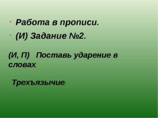 Работа в прописи. (И) Задание №2. (И, П) Поставь ударение в словах. Трехъязыч