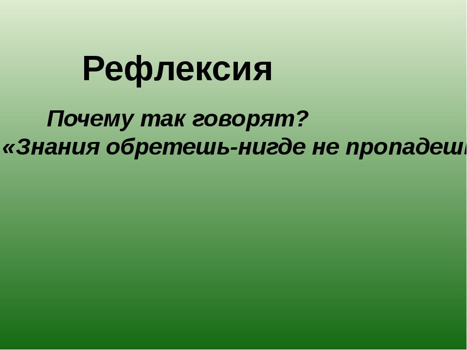 Рефлексия Почему так говорят? «Знания обретешь-нигде не пропадешь»