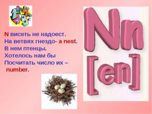 N висеть не надоест. На ветвях гнездо- a nest. В нем птенцы. Хотелось нам бы
