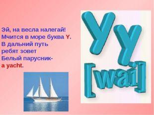 Эй, на весла налегай! Мчится в море буква Y. В дальний путь ребят зовет Белый