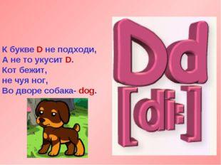 К букве D не подходи, А не то укусит D. Кот бежит, не чуя ног, Во дворе собак