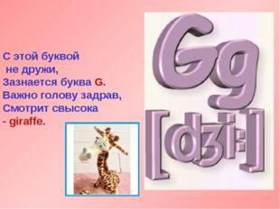 С этой буквой не дружи, Зазнается буква G. Важно голову задрав, Смотрит свысо