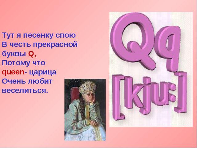 Тут я песенку спою В честь прекрасной буквы Q, Потому что queen- царица Очень...