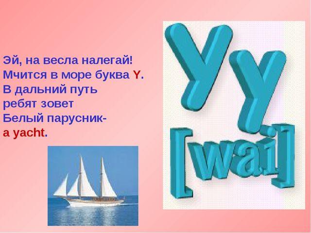 Эй, на весла налегай! Мчится в море буква Y. В дальний путь ребят зовет Белый...