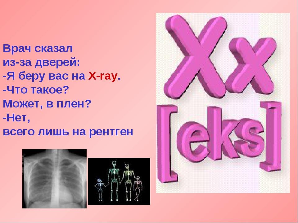 Врач сказал из-за дверей: -Я беру вас на X-ray. -Что такое? Может, в плен? -Н...