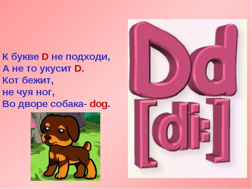 К букве D не подходи, А не то укусит D. Кот бежит, не чуя ног, Во дворе собак...