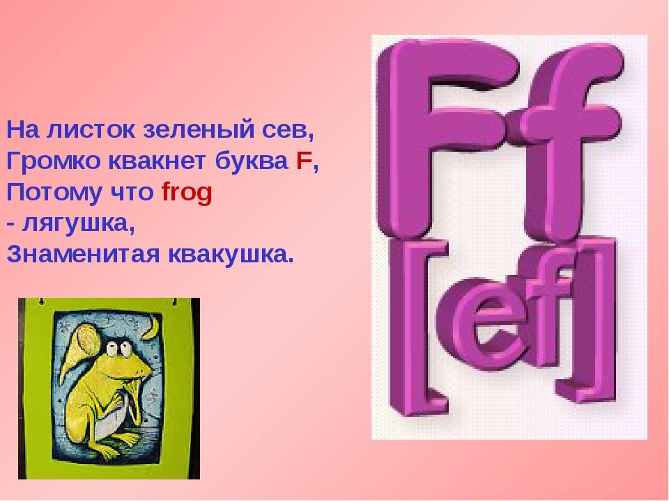 На листок зеленый сев, Громко квакнет буква F, Потому что frog - лягушка, Зна...