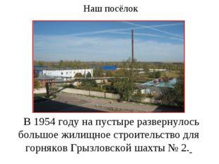 Наш посёлок В 1954 году на пустыре развернулось большое жилищное строительств