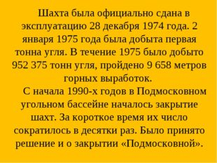 Шахта была официально сдана в эксплуатацию 28 декабря 1974 года. 2 января 19