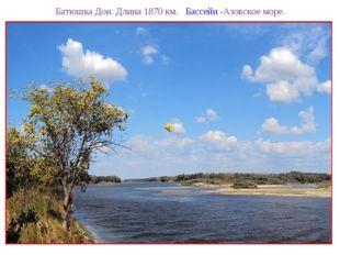 Батюшка Дон. Длина 1870 км. Бассейн -Азовское море.