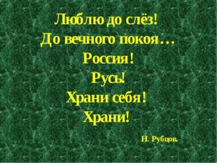 Люблю до слёз! До вечного покоя… Россия! Русь! Храни себя! Храни! Н. Рубцов.