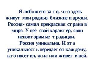 Я люблю его за то, что здесь живут мои родные, близкие и друзья. Россия- сам