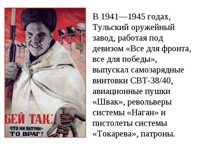 В 1941—1945 годах, Тульский оружейный завод, работая под девизом «Все для фро...