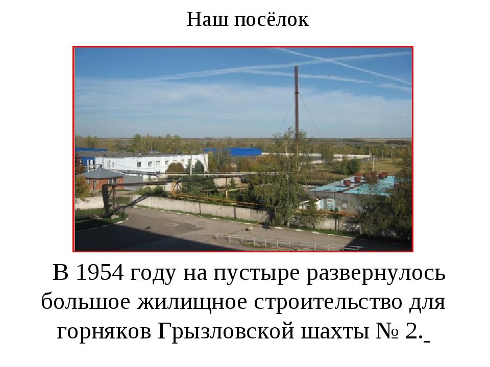 Наш посёлок В 1954 году на пустыре развернулось большое жилищное строительств...