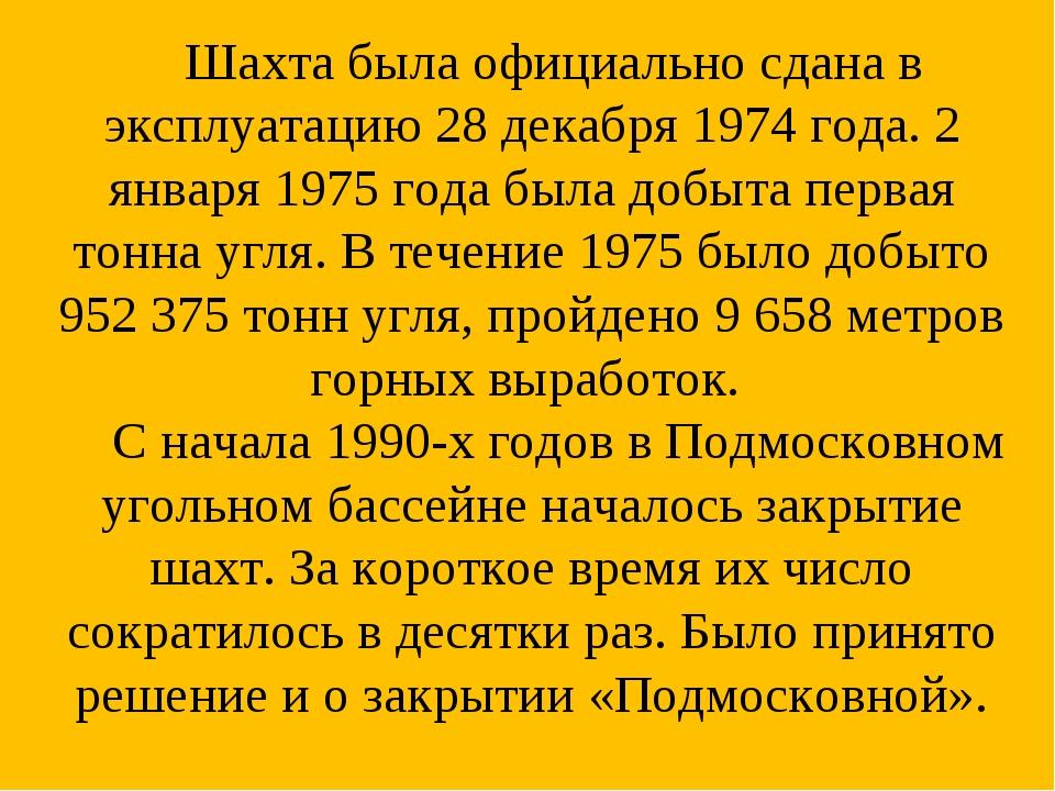 Шахта была официально сдана в эксплуатацию 28 декабря 1974 года. 2 января 19...