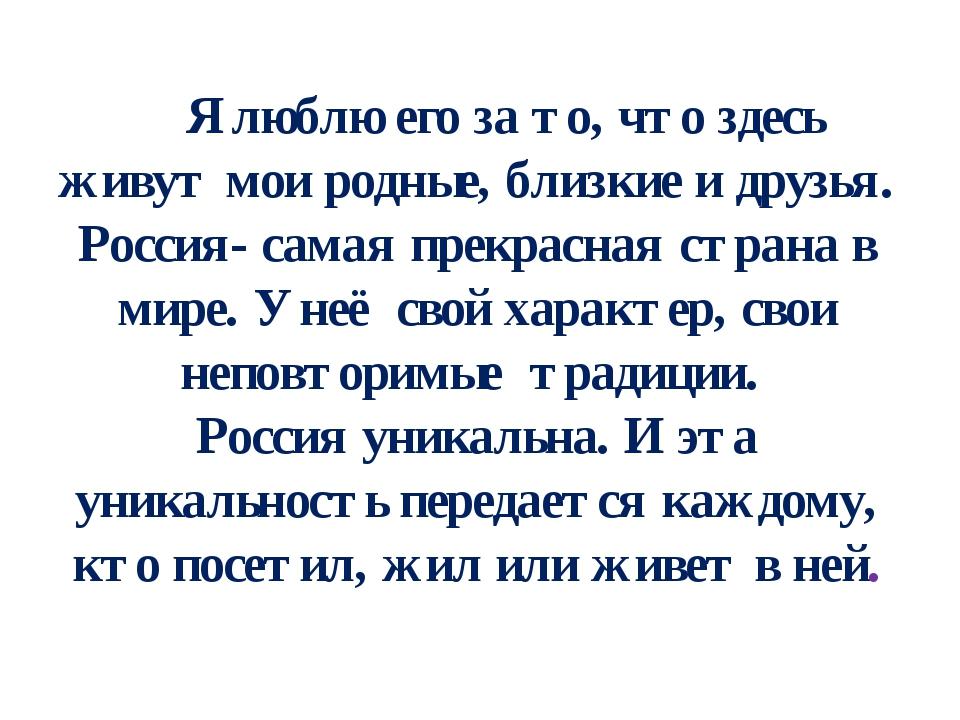Я люблю его за то, что здесь живут мои родные, близкие и друзья. Россия- сам...