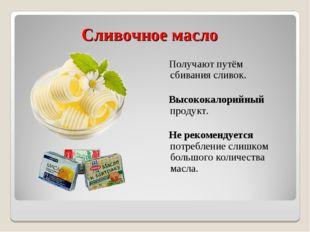 Сливочное масло Получают путём сбивания сливок. Высококалорийный продукт. Не