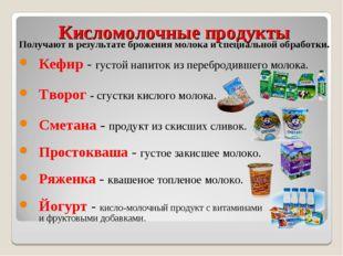 Кисломолочные продукты Получают в результате брожения молока и специальной об