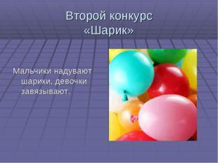 Второй конкурс «Шарик» Мальчики надувают шарики, девочки завязывают.