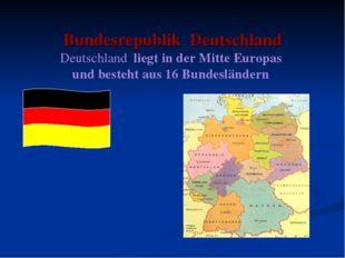 Bundesrepublik Deutschland Deutschland liegt in der Mitte Europas und besteh
