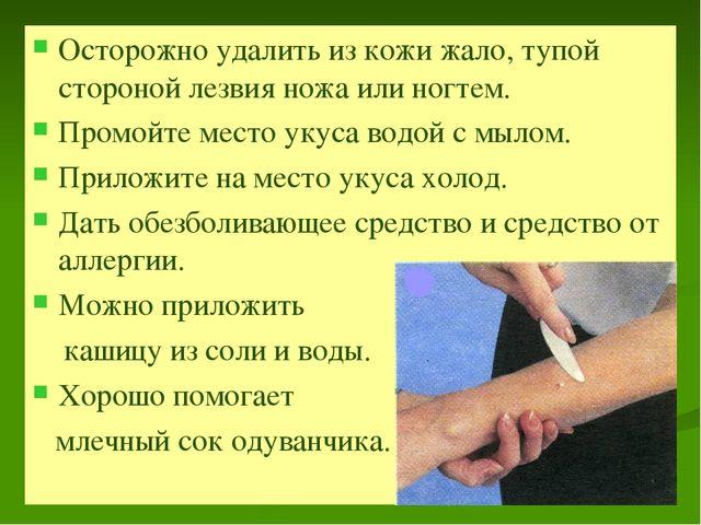 Осторожно удалить из кожи жало, тупой стороной лезвия ножа или ногтем. Промой...