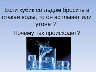 Если кубик со льдом бросить в стакан воды, то он всплывет или утонет? Почему