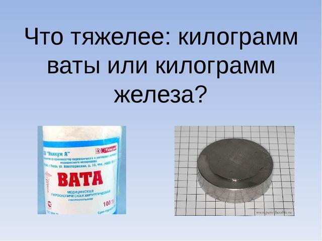 Что тяжелее: килограмм ваты или килограмм железа?