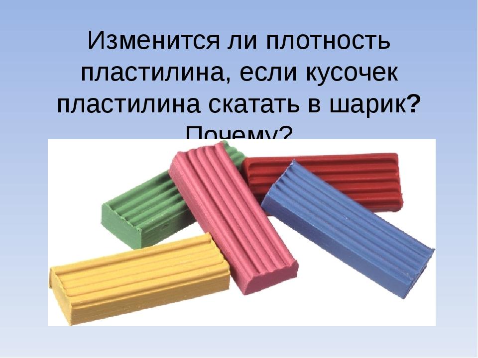 Изменится ли плотность пластилина, если кусочек пластилина скатать в шарик? П...