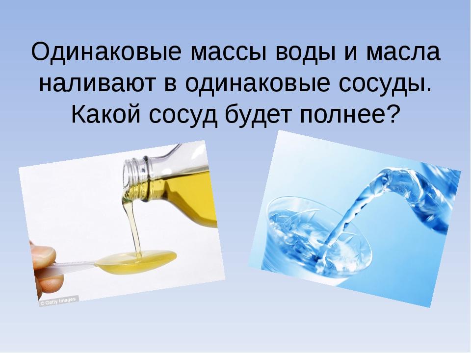 Одинаковые массы воды и масла наливают в одинаковые сосуды. Какой сосуд будет...