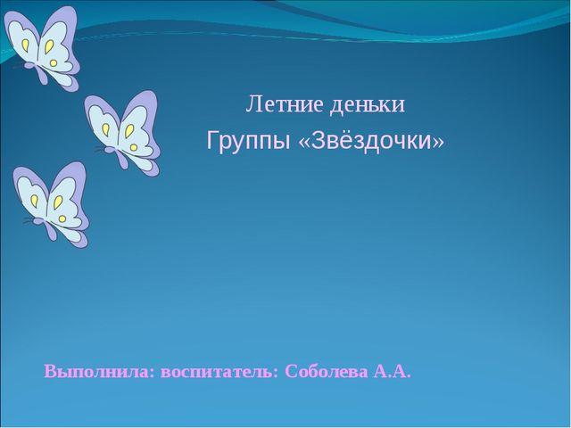 Выполнила: воспитатель: Соболева А.А. Летние деньки Группы «Звёздочки»