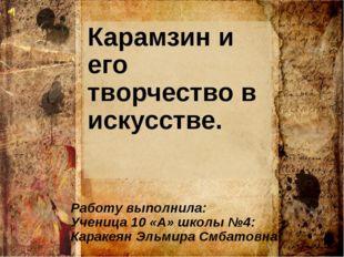 Карамзин и его творчество в искусстве. Работу выполнила: Ученица 10 «А» школы